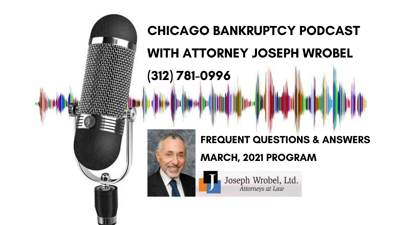 Chicago Bankruptcy Questions and Answer Podcast with Attorney Joseph Wrobel, March 2021